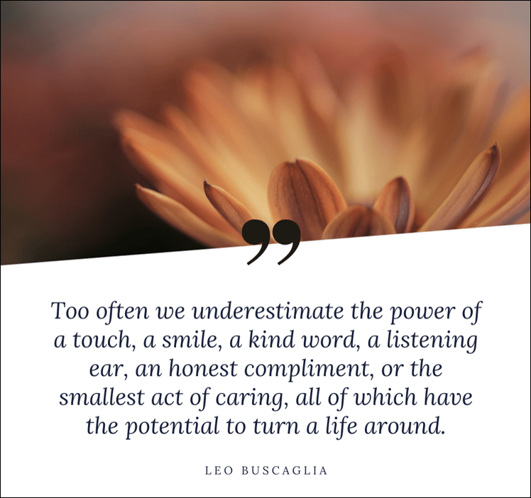 a quote from Leo Buscaglia about underestimate the power of small acts
